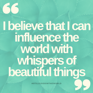 i-believe-that-i-can-influence-the-world-with-whispers-of-beautiful-things
